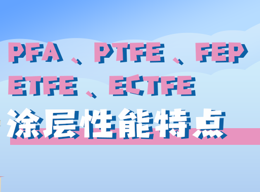 氟材料PFA|PTFE|FEP|ETFE|ECTFE作为涂层材料有哪些性能特点?