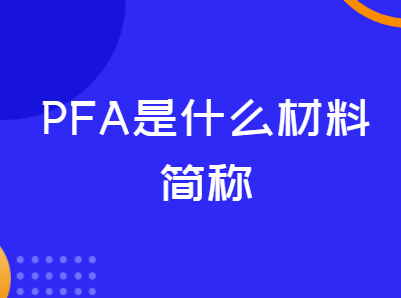 PFA是什么材料简称