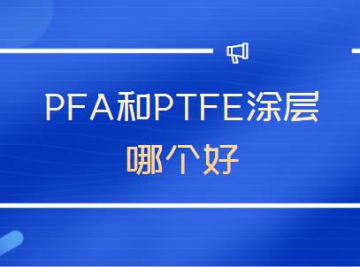 PFA和PTFE涂层哪个好