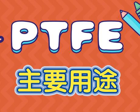 聚四氟乙烯(PTFE)主要用途有哪些?