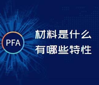 PFA材料是什么有哪些特性?
