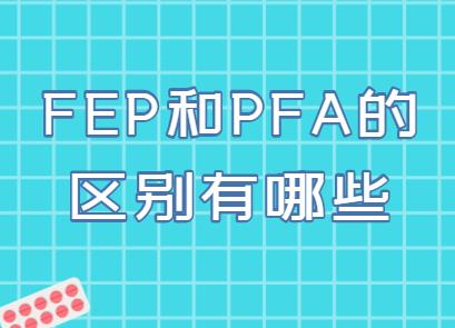 FEP和PFA的区别有哪些?